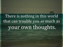 There is nothing in this world that can trouble you as much as your own thoughts.