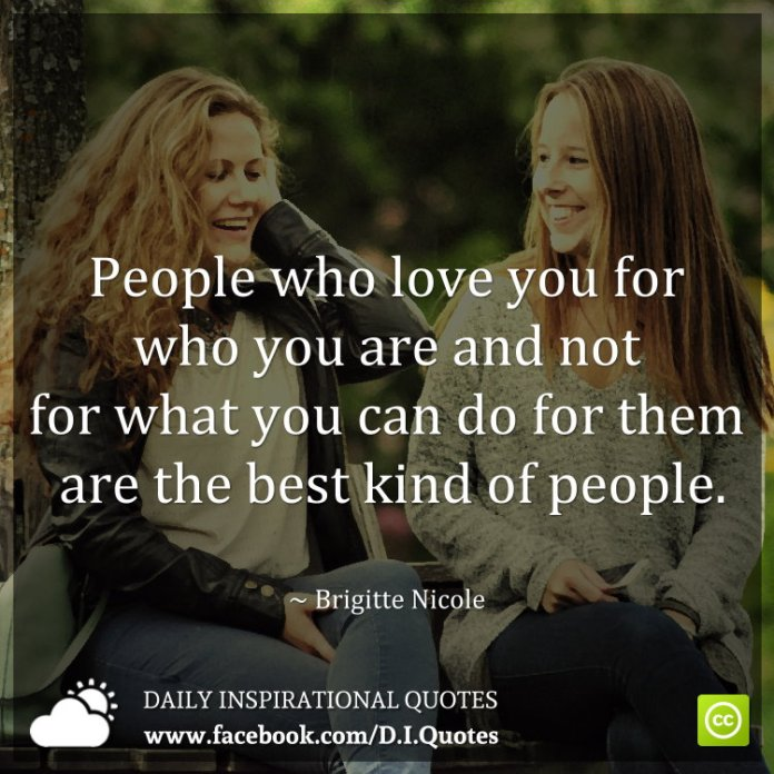 People who love you for who you are and not for what you can do for them are the best kind of people. ~ Brigitte Nicole