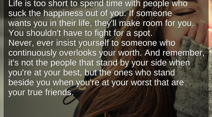 Life is too short to spend time with people who suck the happiness out of you. If someone wants you in their life, they'll make room for you.