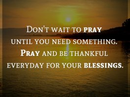 Don't wait to pray until you need something. Pray and be thankful everyday for your blessings.