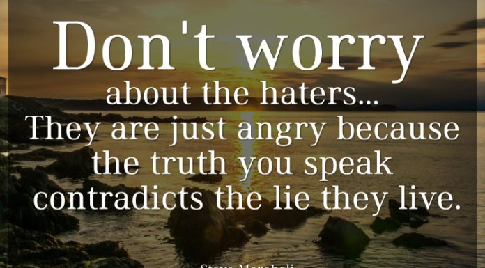 Don't worry about the haters... They are just angry because the truth you speak contradicts the lie they live. - Steve Maraboli