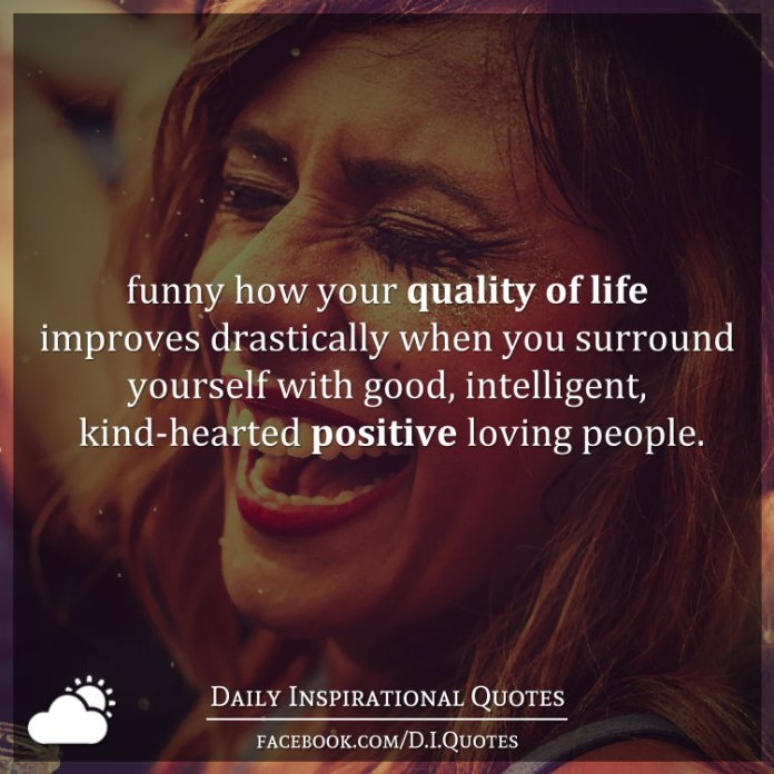 Funny how your quality of life improves drastically when you surround yourself with good, intelligent, kind-hearted positive loving people.
