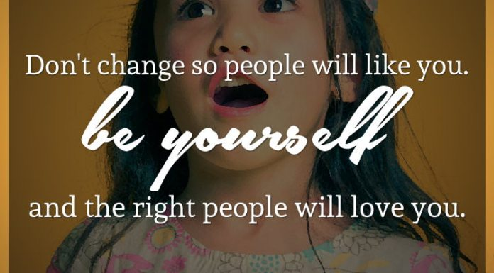 Don't change so people will like you. Be yourself and the right people will love you.