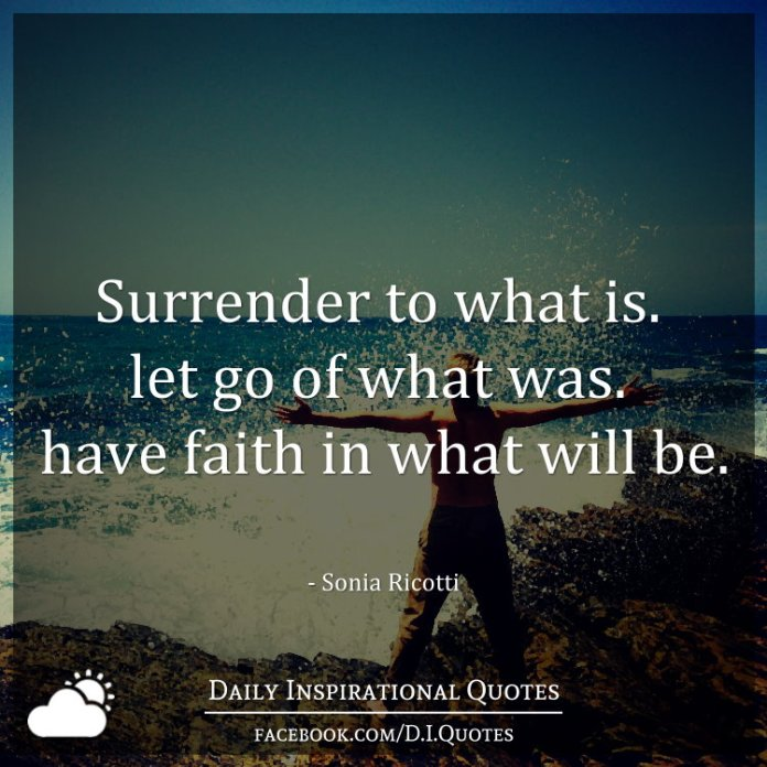 Surrender to what is. let go of what was. have faith in what will be. – Sonia Ricotti