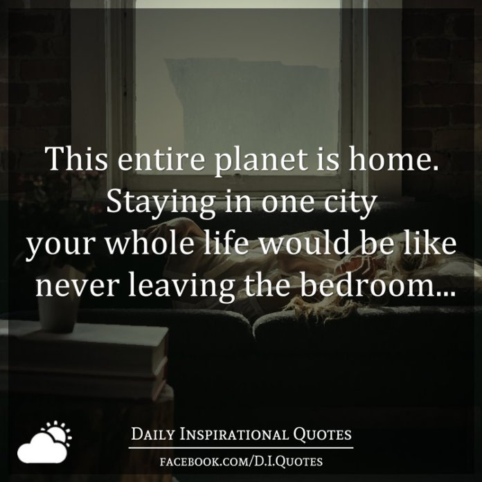 This entire planet is home. Staying in one city your whole life would be like never leaving the bedroom...