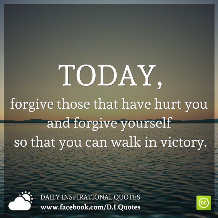 Today, forgive those that have hurt you & forgive yourself so that you can walk in victory.