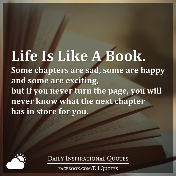 Life Is Like A Book Some Chapters Are Sad Some Are Happy And Some Are Exciting But If You Never Turn The Page You Will Never Know What The Next Chapter Has