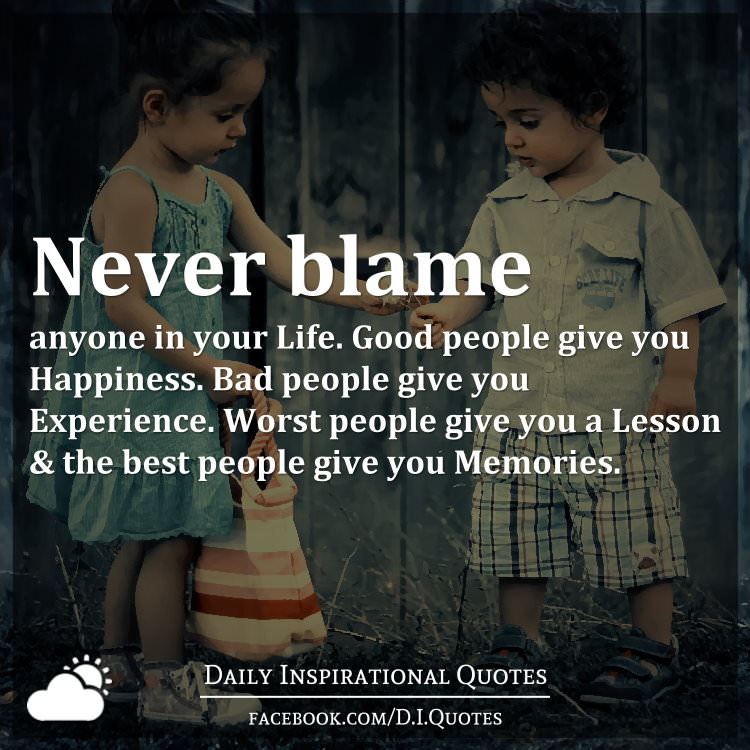 Never Blame Anyone In Your Life Good People Give You Happiness Bad People Give You Experience Worst People Give You A Lesson The Best People Give You Memories
