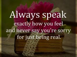 Always speak exactly how you feel and never say you're sorry for just being real.