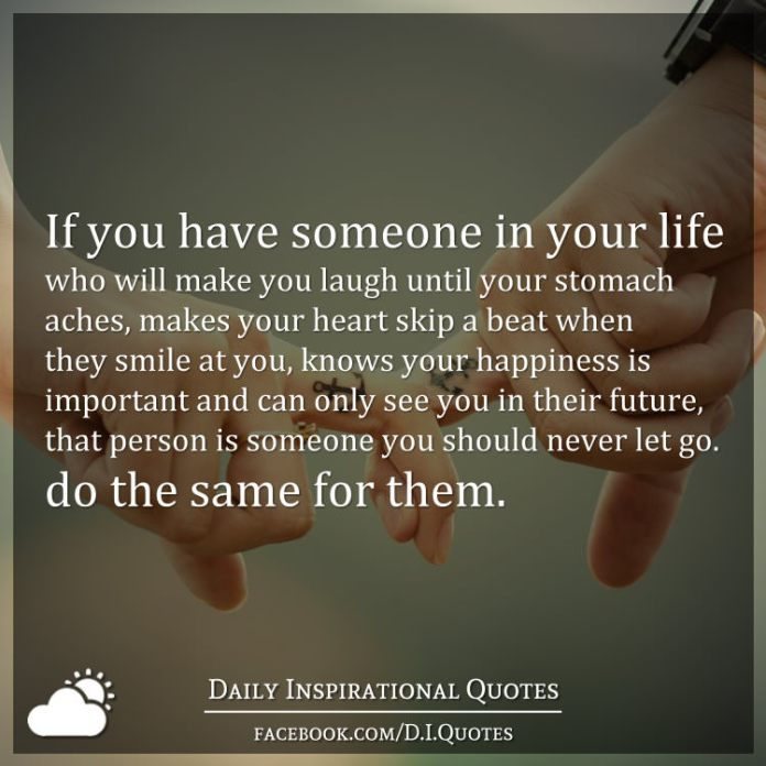 If you have someone in your life who will make you laugh until your stomach aches, makes your heart skip a beat when they smile at you, knows your happiness is important and can only see you in their future, that person is someone you should never let go. do the same for them.
