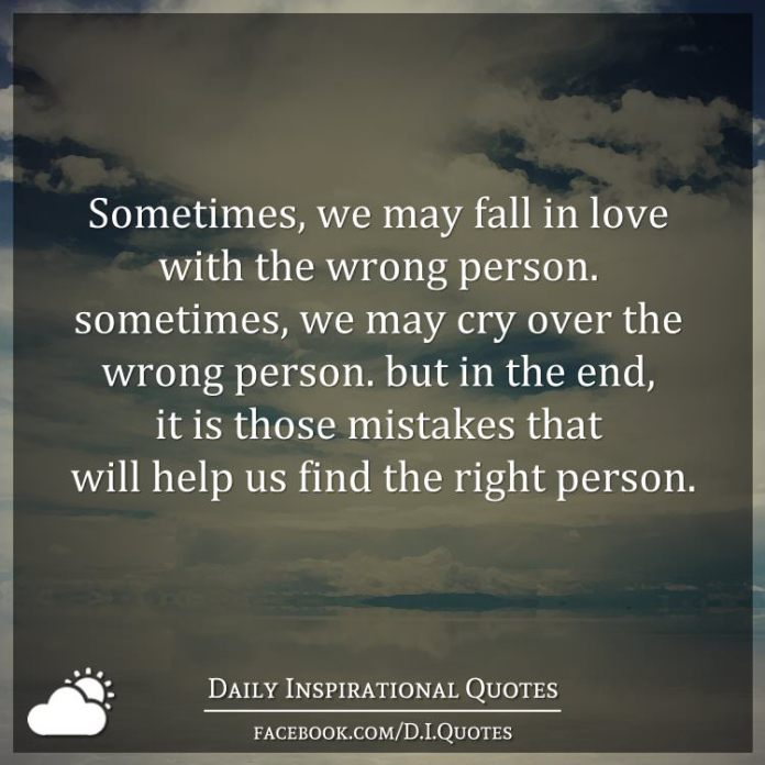 Sometimes, we may fall in love with the wrong person. sometimes, we may cry over the wrong person. but in the end, it is those mistakes that will help us find the right person.