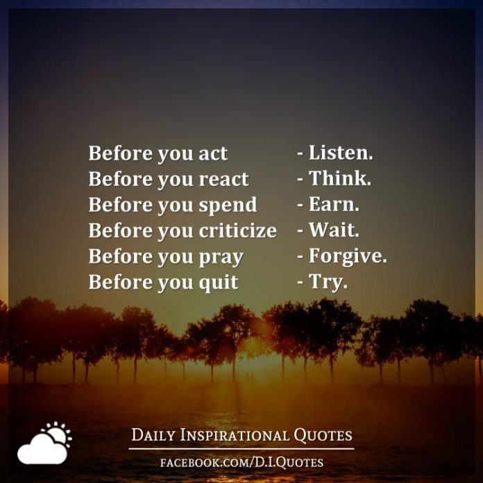 Before you act - Listen. Before you react - Think. Before you spend - Earn. Before you criticize - Wait. Before you pray - Forgive. Before you quit - Try.