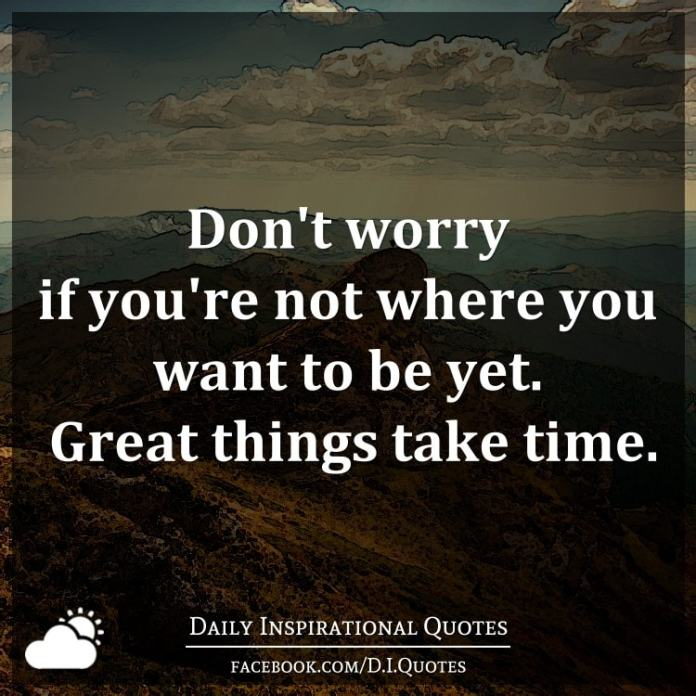 Don't worry if you're not where you want to be yet. Great things take time.