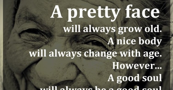 A pretty face will always grow old. A nice body will always change with age. However… A good soul will always be a good soul.