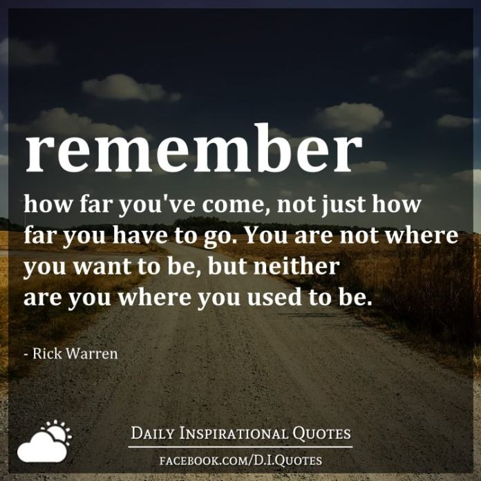 Remember how far you've come, not just how far you have to go. You are not where you want to be, but neither are you where you used to be. - Rick Warren