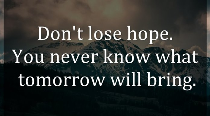 Don't lose hope. You never know what tomorrow will bring.