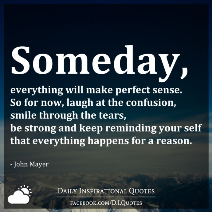 Someday, everything will make perfect sense. So for now, laugh at the confusion, smile through the tears, be strong and keep reminding your self that everything happens for a reason. - John Mayer