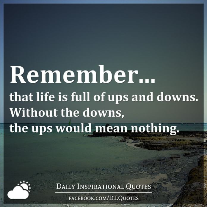 Remember That Life Is Full Of Ups And Downs Without The Downs The Ups Would Mean Nothing
