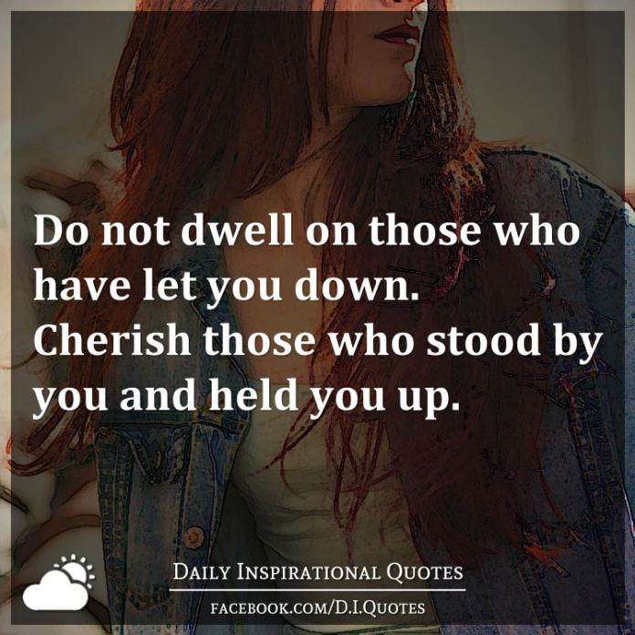 Do not dwell on those who have let you down. Cherish those who stood by you and held you up.
