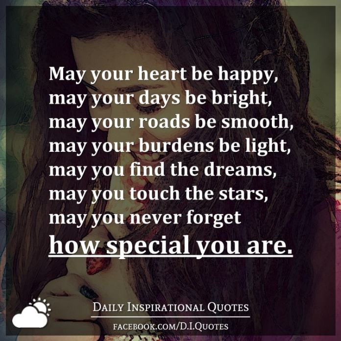 May your heart be happy, may your days be bright, may your roads be smooth, may your burdens be light, may you find the dreams, may you touch the stars, may you never forget how special you are.
