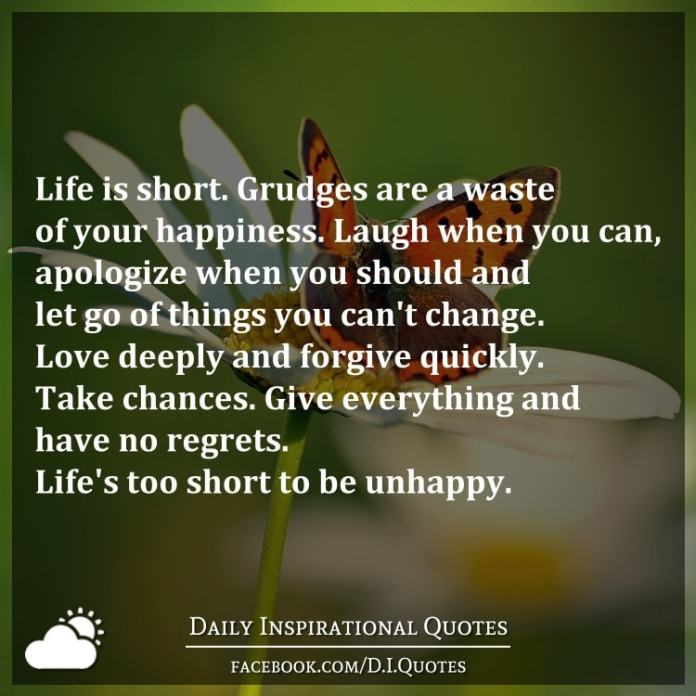 Life is short. Grudges are a waste of your happiness. Laugh when you can, apologize when you should and let go of things you can't change. Love deeply and forgive quickly. Take chances. Give everything and have no regrets. Life's too short to be unhappy.