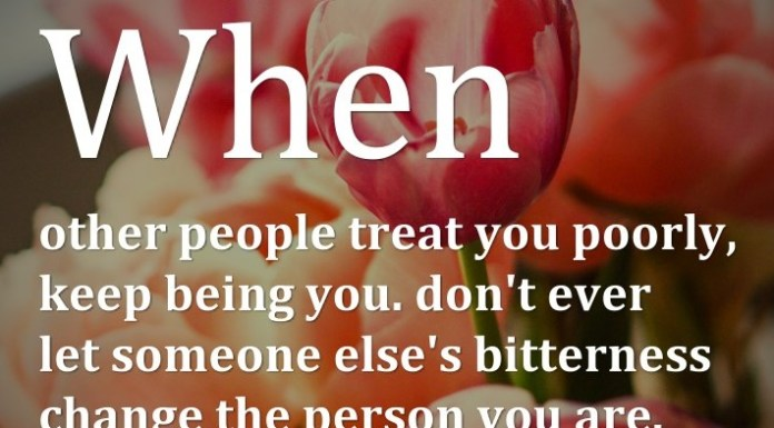 When other people treat you poorly, keep being you. Don't ever let someone else's bitterness change the person you are.