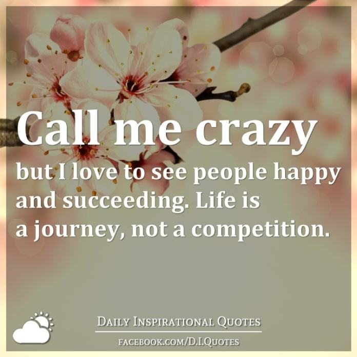 Call Me Crazy But I Love To See People Happy And Succeeding Life Is A Journey Not A Competition