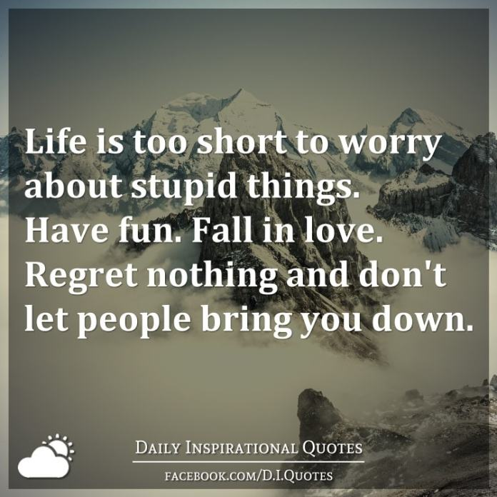 Life is too short to worry about stupid things. Have fun. Fall in love. Regret nothing and don't let people bring you down.