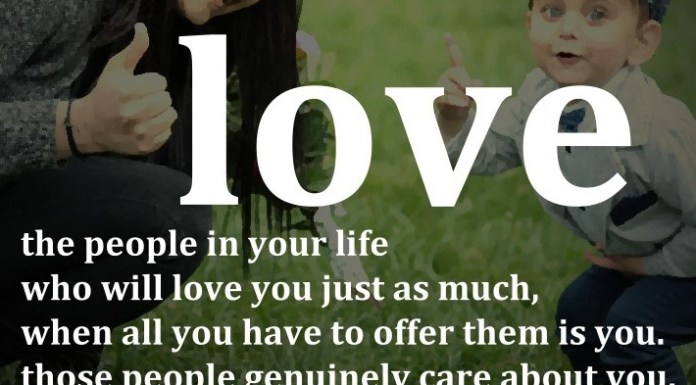 Love the people in your life who will love you just as much, when all you have to offer them is you. Those people genuinely care about you. - Unknown