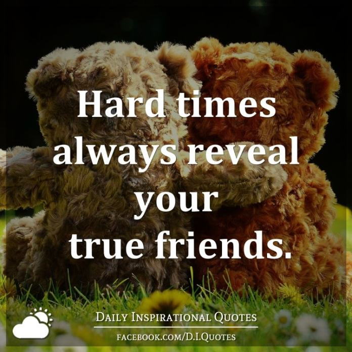 Hard times always reveal your true friends.
