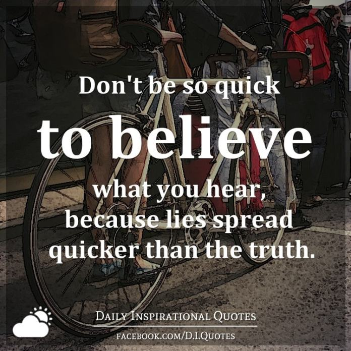 Don't be so quick to believe what you hear, because lies spread quicker than the truth.