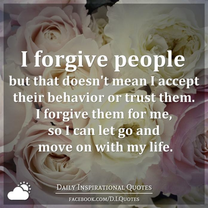 I forgive people but that doesn't mean I accept their behavior or trust them. I forgive them for me, so I can let go and move on with my life.