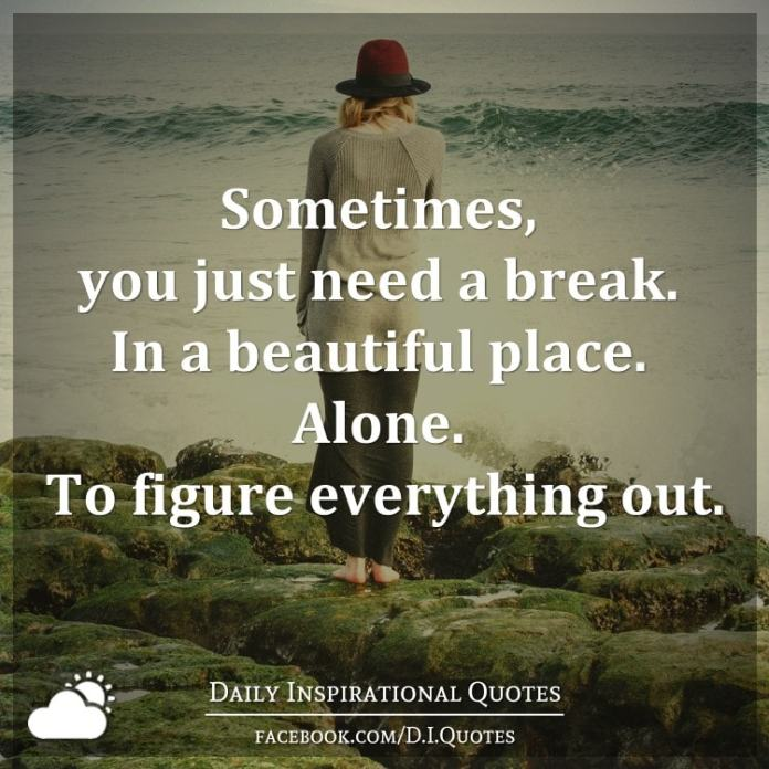 Sometimes, you just need a break. In a beautiful place. Alone. To figure everything out.