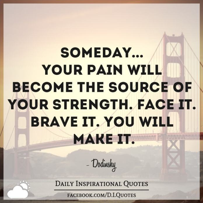 Someday... your pain will become the source of your strength. Face it. Brave it. You will make it. - Dodinsky