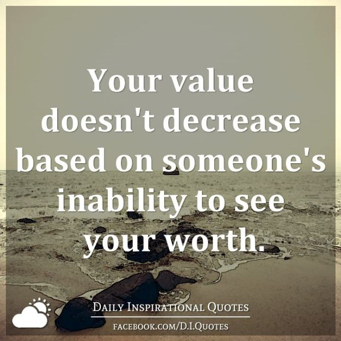 Your value doesn't decrease based on someone's inability to see your worth.