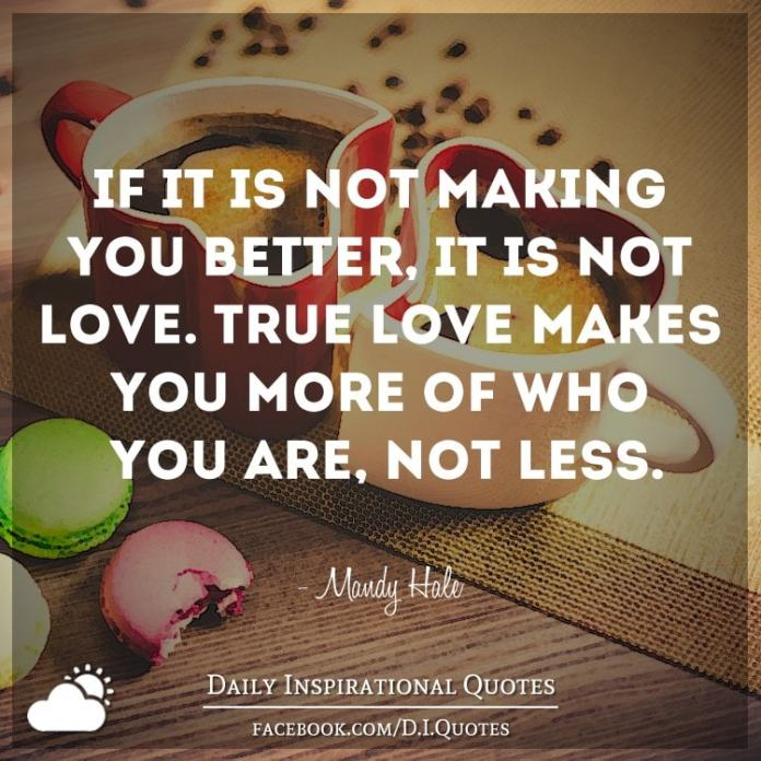 If it's not making you better, it isn't love. True love makes you more of who you are, not less. - Mandy Hale