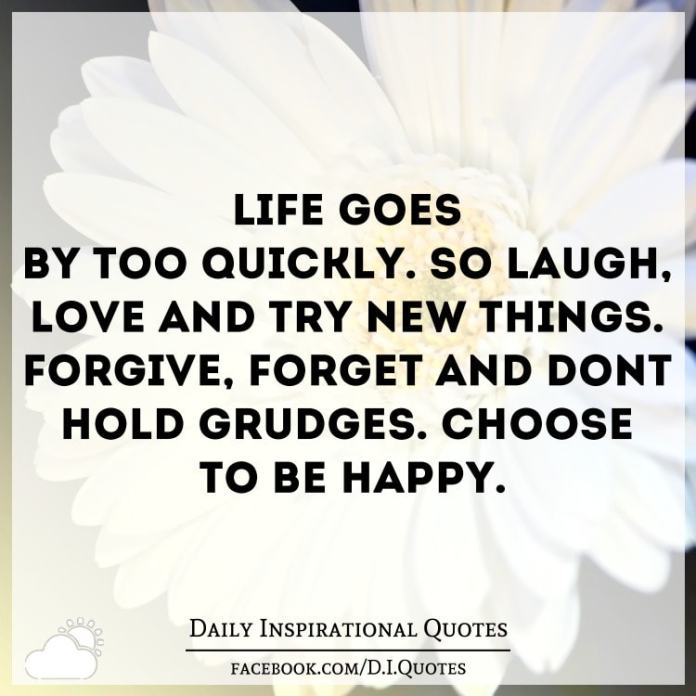 Life goes by too quickly. So laugh, love and try new things. Forgive, forget and don't hold grudges. Choose to be HAPPY.