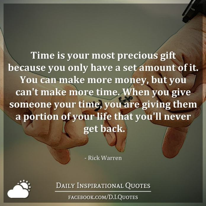 Time is your most precious gift because you only have a set amount of it. You can make more money, but you can't make more time. When you give someone your time, you are giving them a portion of your life that you'll never get back. - Rick Warren