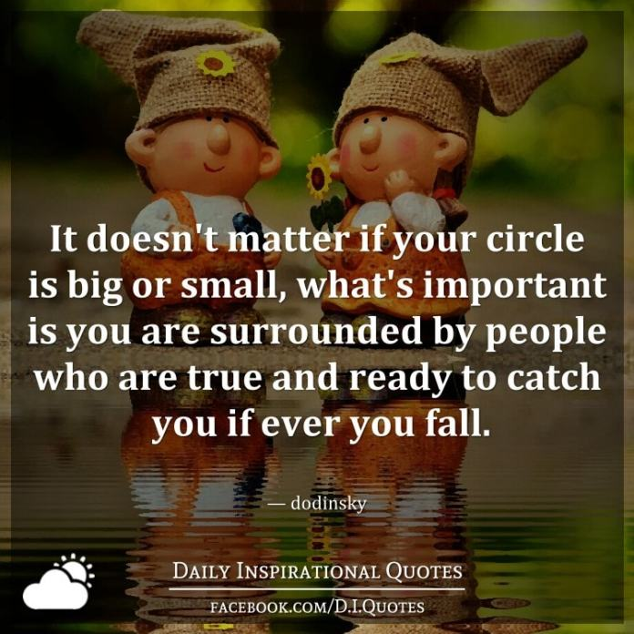 It doesn't matter if your circle is big or small, what's important is you are surrounded by people who are true and ready to catch you if ever you fall. — dodinsky