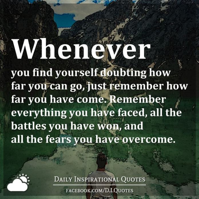 Whenever you find yourself doubting how far you can go, just remember how far you have come. Remember everything you have faced, all the battles you have won, and all the fears you have overcome.