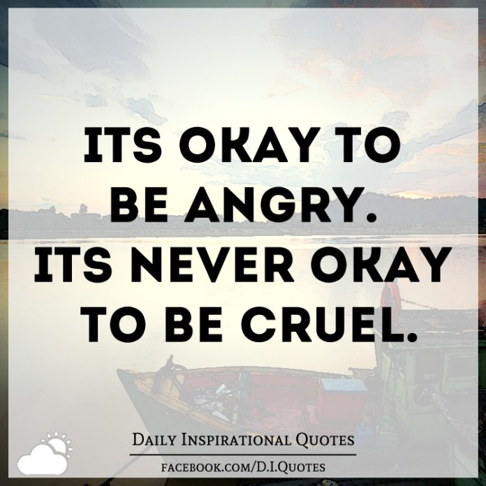 It's okay to be angry. It's never okay to be cruel.