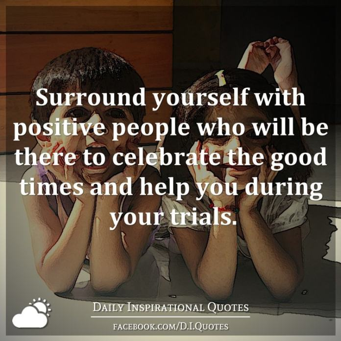 Surround yourself with positive people who will be there to celebrate the good times and help you during your trials.
