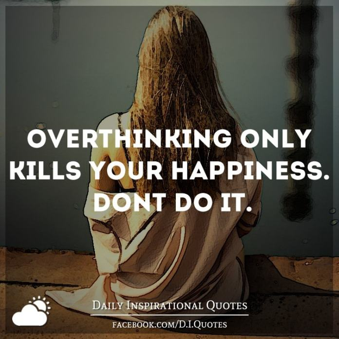 Overthinking only kills your happiness. Don't do it.