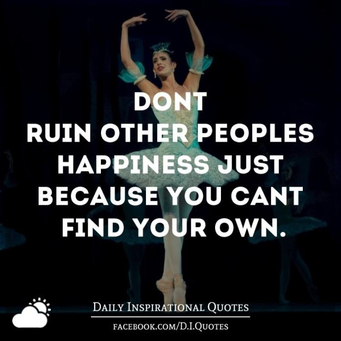 Don't ruin other people's happiness just because you can't find your own.