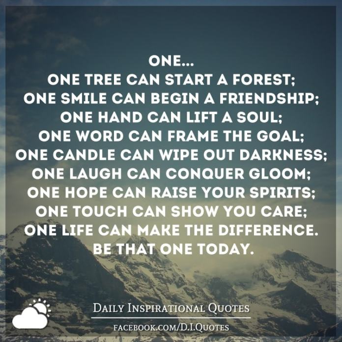 ONE... One tree can start a forest; One smile can begin a friendship; One hand can lift a soul; One word can frame the goal; One candle can wipe out darkness;