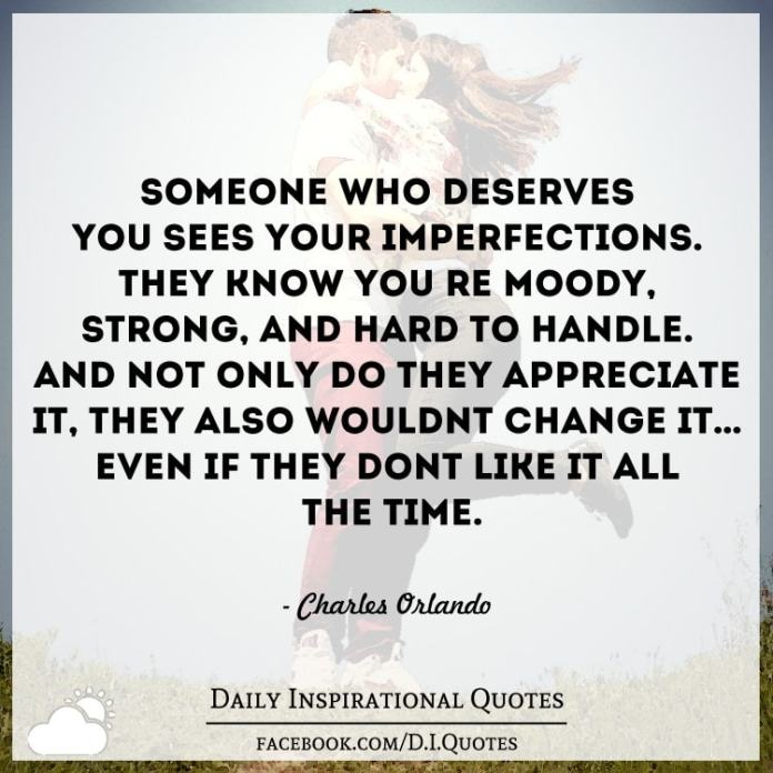 Someone who deserves you sees your imperfections. They know you're moody, strong, and hard to handle. And not only do they appreciate it, they also wouldn't change it… even if they don't like it all the time. - Charles Orlando