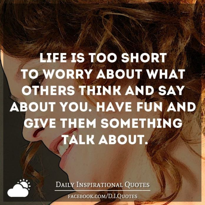 Life is too short to worry about what others think and say about you. Have fun and give them something talk about.
