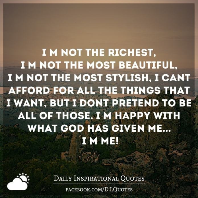 I'm not the richest, I'm not the most beautiful, I'm not the most stylish, I can't afford for all the things that I want, but I don't pretend to be all of those. I'm happy with what God has given me... I'm me!