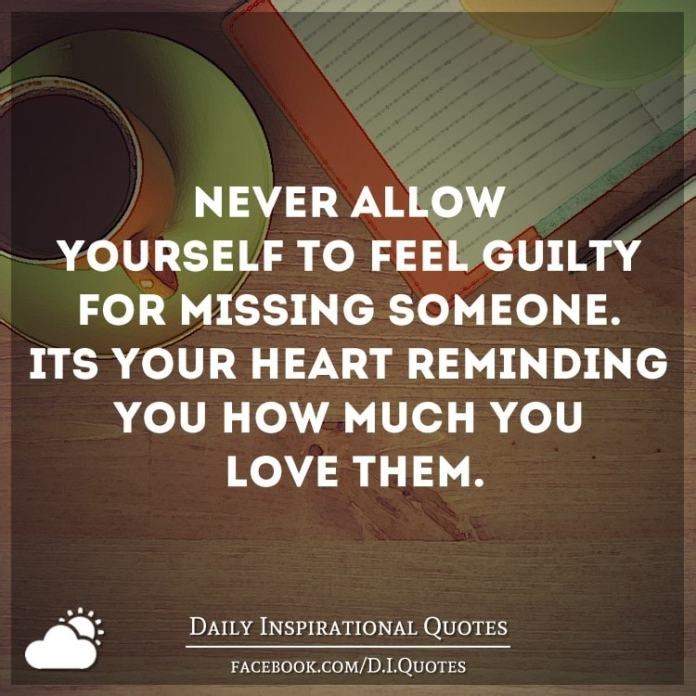 Never allow yourself to feel guilty for missing someone. It's your heart reminding you how much you love them.