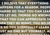 I believe that everything happens for a reason. People change so that you can learn to let go, things go wrong so that you can appreciate them when they're right, you